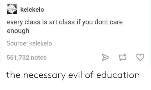 necessary evil: kelekelo  every class is art class if you dont  enough  Source: kelekelo  561,732 notes the necessary evil of education