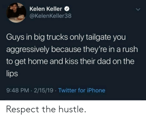 Dad, Iphone, and Respect: Kelen Keller  @KelenKeller38  Guys in big trucks only tailgate you  aggressively because they're in a rush  to get home and kiss their dad on the  9:48 PM 2/15/19 Twitter for iPhone Respect the hustle.