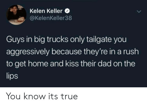 Dad, True, and Home: Kelen Keller  @KelenKeller38  Guys in big trucks only tailgate you  aggressively because they're in a rush  to get home and kiss their dad on the  lips You know its true