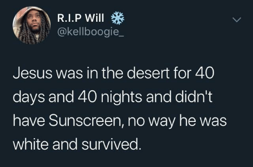 Jesus, White, and Desert: @kellboogie_  Jesus was in the desert for 40  days and 40 nights and didn't  have Sunscreen, no way he was  white and survived