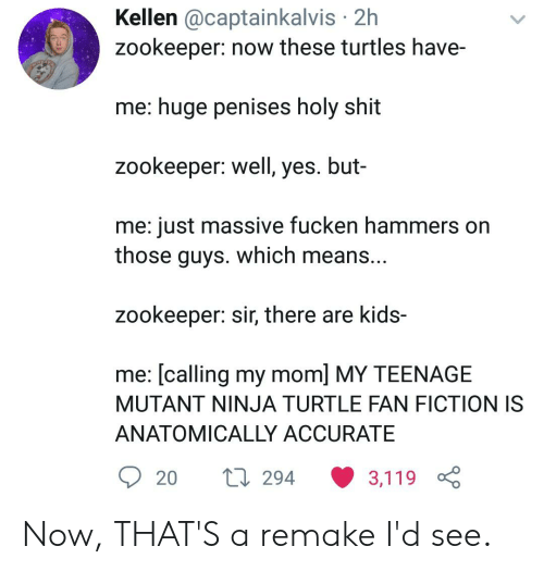 Shit, Kids, and Ninja: Kellen @captainkalvis 2h  zookeeper: now these turtles have-  me: huge penises holy shit  zookeeper: well, yes. but-  me: just massive fucken hammers on  those guys. which means...  zookeeper: sir, there are kids-  me: [calling my mom] MY TEENAGE  MUTANT NINJA TURTLE FAN FICTION IS  ANATOMICALLY ACCURATE  294  20  3,119 Now, THAT'S a remake I'd see.