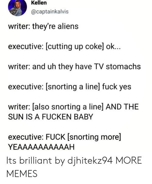 Snorting: Kellen  @captainkalvis  writer: they're alien:s  executive: [cutting up cokel ok  writer: and uh they have TV stomachs  executive: [snorting a line] fuck yes  writer: [also snorting a linel AND THE  SUN IS A FUCKEN BABY  executive: FUCK [snorting more]  YEAAAAAAAAAAH Its brilliant by djhitekz94 MORE MEMES