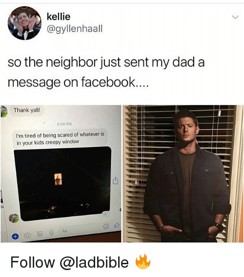 Creepy, Dad, and Facebook: kellie  @gyllenhaal  so the neighbor just sent my dad a  message on facebook  Thank yall!  8:06 PM  I'm tired of being scared of whatever is  in your kids creepy window  凹 Follow @ladbible 🔥