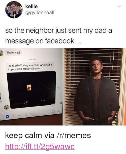 """Creepy, Dad, and Facebook: kellie  @gyllenhaall  so the neighbor just sent my dad a  message on facebook  Thank yall!  8:06 PM  I'm tired of being scared of whatever is  in your kids creepy window <p>keep calm via /r/memes <a href=""""http://ift.tt/2g5wawc"""">http://ift.tt/2g5wawc</a></p>"""
