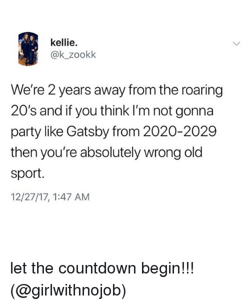 Kellie: kellie.  @k_zookk  We're 2 years away from the roaring  20's and if you think I'm not gonna  party like Gatsby from 2020-2029  then you're absolutely wrong old  sport.  12/27/17, 1:47 AM let the countdown begin!!! (@girlwithnojob)