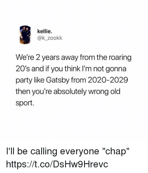"""Funny, Party, and Old: kellie.  @k_zookk  We're 2 years away from the roaring  20's and if you think I'm not gonna  party like Gatsby from 2020-2029  then you're absolutely wrong old  sport. I'll be calling everyone """"chap"""" https://t.co/DsHw9Hrevc"""