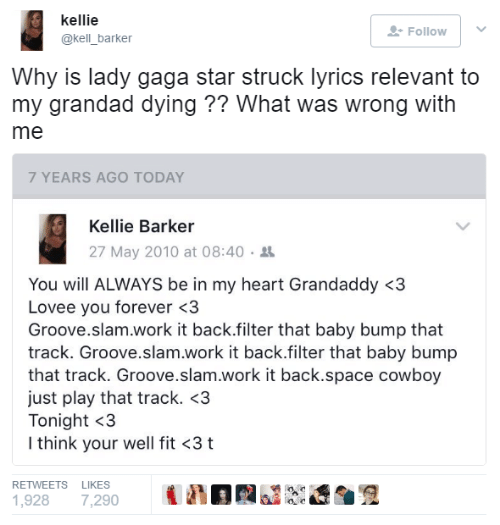 Lady Gaga, Work, and Forever: kellie  @kell_barker  Follow |  Why is lady gaga star struck lyrics relevant to  my grandad dying ?? What was wrong with  me  7 YEARS AGO TODAY  Kellie Barker  27 May 2010 at 08:40 .  You will ALWAYS be in my heart Grandaddy <3  Lovee you forever <3  Groove.slam.work it back.filter that baby bump that  track. Groove.slam.work it back.filter that baby bump  that track. Groove.slam.work it back.space cowboy  just play that track. <3  Tonight <3  I think your well fit <3 t  RETWEETS LIKES  1,928 7,290