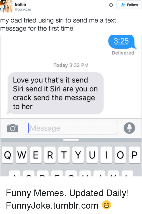Dad, Funny, and Love: kellie  @punkcas  Follow  my dad tried using siri to send me a text  message for the first time  3:25  Delivered  Today 3:32 PM  Love you that's it send  Siri send it Siri are you on  crack send the message  to her  Message Funny Memes. Updated Daily! ⇢ FunnyJoke.tumblr.com 😀