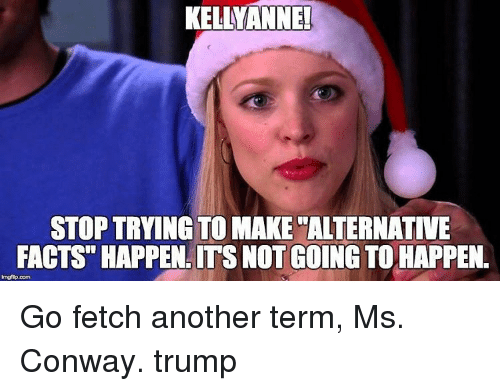 "Conway, Memes, and 🤖: KELLMANNEL  STOP TRYING TO MAKE ALTERNATIVE  FACTS"" HAPPEN.ITS NOT GOING TO HAPPEN.  lmgfip com Go fetch another term, Ms. Conway. trump"