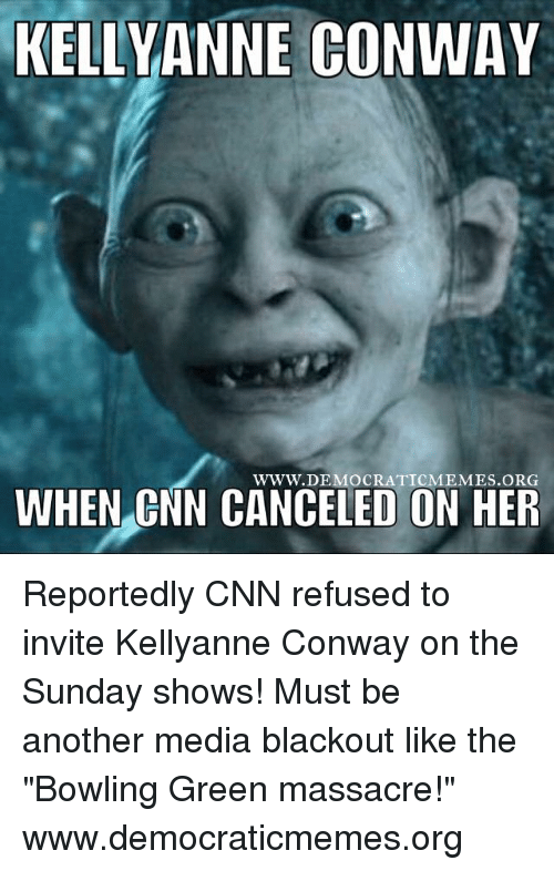 "kelli: KELLY ANNE CONWAY  WWW. DEMOCRATIC MEMES ORG  WHEN CNN CANCELED ON HER Reportedly CNN refused to invite Kellyanne Conway on the Sunday shows! Must be another media blackout like the ""Bowling Green massacre!"" www.democraticmemes.org"