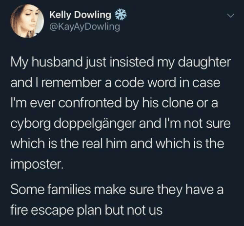 Doppelganger, Fire, and The Real: Kelly Dowling  @KayAyDowling  My husband just insisted my daughter  and I remember a code word in case  I'm ever confronted by his clone or a  cyborg doppelgänger and I'm not sure  which is the real him and which is the  imposter.  Some families make sure they have a  fire escape plan but not us