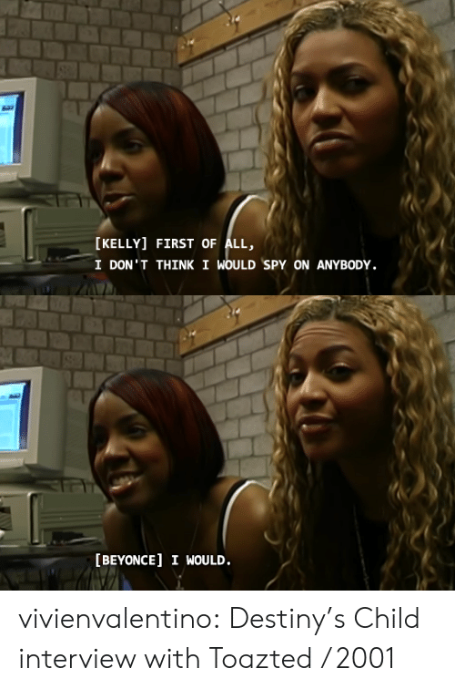 Kelly: [KELLY] FIRST OF ALL,  I DON'T THINK I WOULD SPY ON ANYBODY.   [BEYONCE] I WOULD. vivienvalentino: Destiny's Child interview with Toazted / 2001