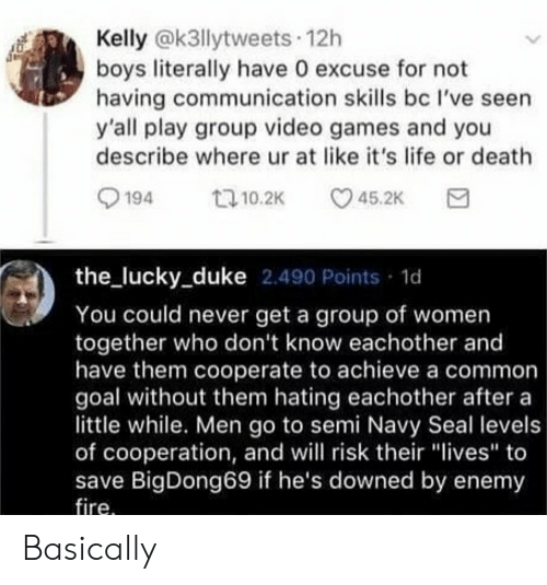 "Fire, Life, and Reddit: Kelly @k3llytweets 12h  boys literally have 0 excuse for not  having communication skills bc l've seen  y'all play group video games and you  describe where ur at like it's life or death  194  45.2K  t 10.2K  the_lucky_duke 2.490 Points  1d  You could never get a group of women  together who don't know eachother and  have them cooperate to achieve a common  goal without them hating eachother after a  little while. Men go to semi Navy Seal levels  of cooperation, and will risk their ""lives"" to  save BigDong69 if he's downed by enemy  fire. Basically"