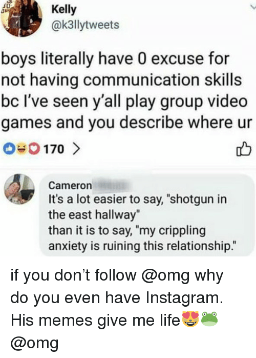 "Omg Why: Kelly  @k3llytweets  boys literally have 0 excuse for  not having communication skills  bc I've seen y'all play group video  games and you describe where ur  Cameron  It's a lot easier to say, ""shotgun in  the east hallway""  than it is to say, ""my crippling  anxiety is ruining this relationship."" if you don't follow @omg why do you even have Instagram. His memes give me life😻🐸 @omg"