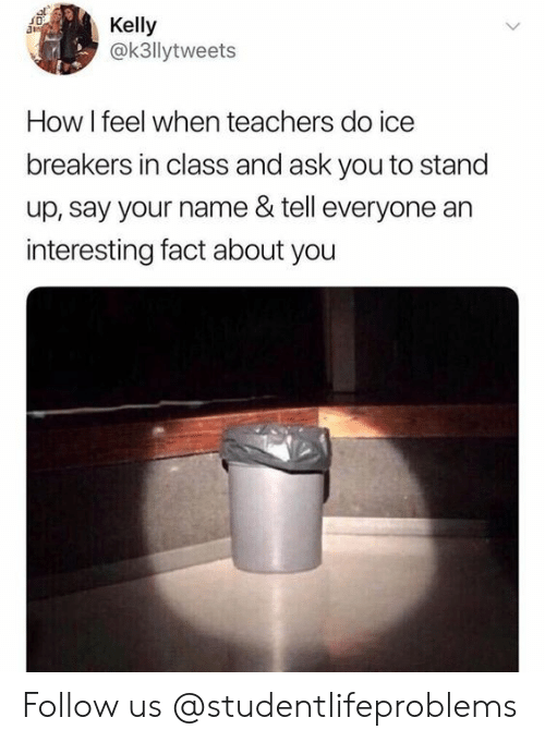 Tumblr, Http, and How: Kelly  @k3llytweets  How I feel when teachers do ice  breakers in class and ask you to stand  up, say your name & tell everyone an  interesting fact about you Follow us @studentlifeproblems​