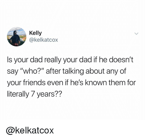 "Dad, Friends, and Dank Memes: Kelly  @kelkatcox  Is your dad really your dad if he doesn't  say ""who?"" after talking about any of  your friends even if he's known them for  literally 7 years?? @kelkatcox"