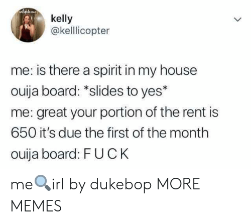 Ouija Board: kelly  @kelllicopter  me: is there a spirit in my house  ouija board: *slides to yes*  me: great your portion of the rent is  650 it's due the first of the month  ouija board: FUCK me🔍irl by dukebop MORE MEMES