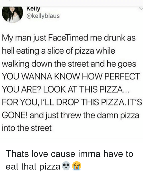 Drunk, Love, and Memes: Kelly  @kellyblaus  My man just FaceTimed me drunk as  hell eating a slice of pizza while  walking down the street and he goes  YOU WANNA KNOW HOW PERFECT  YOU ARE? LOOK AT THIS PIZZA  FOR YOU, I'LL DROP THIS PIZZA. IT'S  GONE! and just threw the damn pizza  into the street Thats love cause imma have to eat that pizza💀😭
