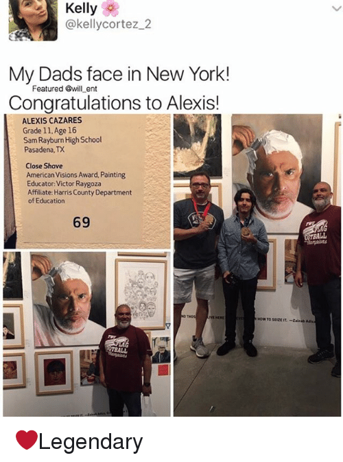 Memes, New York, and School: Kelly  @kellycortez 2  My Dads face in New York!  Featured @will ent  Congratulations to Alexis!  ALEXIS CAZARES  Grade 11, Age 16  Sam Rayburn High School  Pasadena, TX  Close Shave  American Visions Award, Painting  Educator Victor Raygoza  Affiliate Harris County Department  of Education  BALL ❤️Legendary