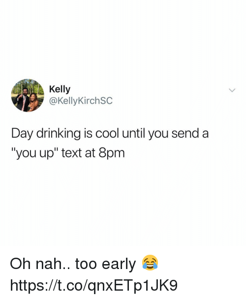"Drinking, Cool, and Text: Kelly  @KellyKirchSC  Day drinking is cool until you send a  ""you up"" text at 8pm Oh nah.. too early 😂 https://t.co/qnxETp1JK9"