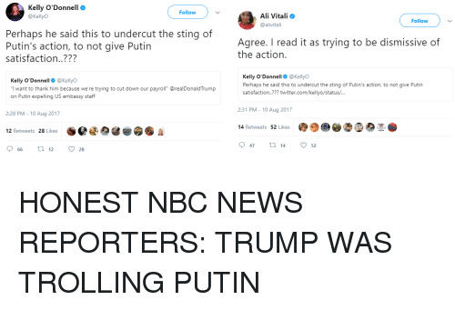 "Ali, News, and 2017: Kelly O'Donnell  @KellyO  Follow  Ali Vitali  @alivitali  Follow  Perhaps he said this to undercut the sting of  Putin's action, to not give Putin  satisfaction..???  Agree. I read it as trying to be dismissive of  the action.  Kelly O'Donnell@KellyO  I want to thank him because we're trying to cut down our payroll"" @realDonaldTrump  on Putin expelling US embassy staff  Kelly O'Donnell@KellyO  Perhaps he said this to undercut the sting of Putin's action, to not give Putin  satisfaction..??? twitter.com/kellyo/status/...  2:31 PM - 10 Aug 2017  2:28 PM - 10 Aug 2017  14 Retweets 52 Likes  12 Retweets 28 Likes  47  14  52  66  12  28"