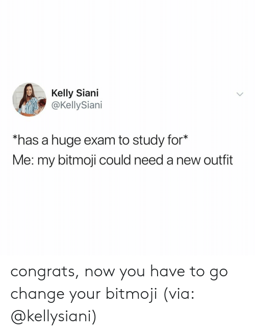 new outfit: Kelly Siani  @KellySiani  has a huge exam to study for*  Me: my bitmoji could need a new outfit congrats, now you have to go change your bitmoji (via: @kellysiani)