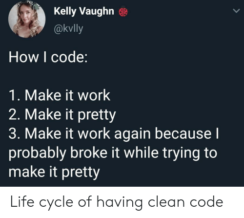 It Work: Kelly Vaughn G  @kvlly  How I code:  1. Make it work  2. Make it pretty  3. Make it work again becausel  probably broke it while trying to  make it pretty Life cycle of having clean code