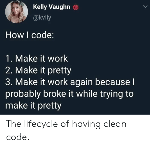 It Work: Kelly Vaughn  @kvlly  How I code:  1. Make it work  2. Make it pretty  3. Make it work again becausel  probably broke it while trying to  make it pretty The lifecycle of having clean code.