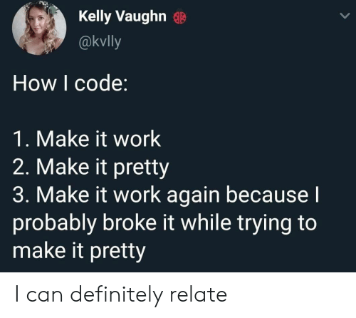 It Work: Kelly Vaughn  @kvlly  How I code:  1. Make it work  2. Make it pretty  3. Make it work again becausel  probably broke it while trying to  make it pretty I can definitely relate