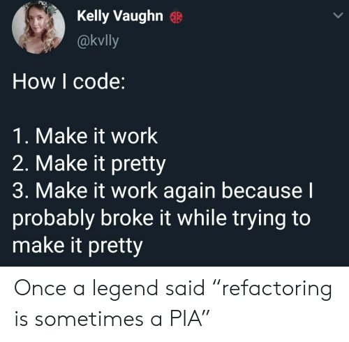 "Work, How, and Legend: Kelly VaughnB  @kvlly  How I code:  1. Make it work  2. Make it pretty  3. Make it work again becausel  probably broke it while trying to  make it pretty Once a legend said ""refactoring is sometimes a PIA"""