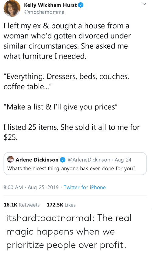 "Iphone, Tumblr, and Twitter: Kelly Wickham Hurst  @mochamomma  I left my ex & bought a house from a  woman who'd gotten divorced under  similar circumstances. She asked me  what furniture I needed.  ""Everything. Dressers, beds, couches,  coffee table...""  ""Make a list & I'll give you prices""  I listed 25 items. She sold it all to me for  $25  @Arlene Dickinson Aug 24  Arlene Dickinson  Whats the nicest thing anyone has ever done for you?  8:00 AM Aug 25, 2019. Twitter for iPhone  16.1K Retweets  172.5K Likes itshardtoactnormal:  The real magic happens when we prioritize people over profit."