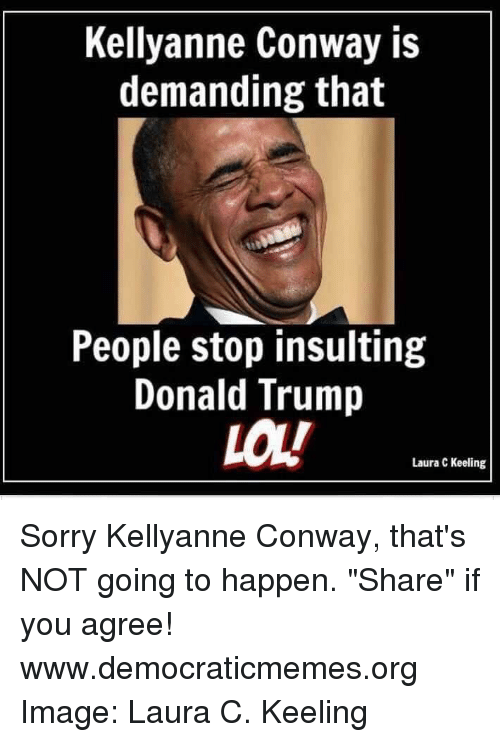 "Conway, Memes, and Insulting: Kellyanne Conway is  demanding that  People stop insulting  Donald Trump  LOL!  Laura C Keeling Sorry Kellyanne Conway, that's NOT going to happen. ""Share"" if you agree! www.democraticmemes.org  Image: Laura C. Keeling"