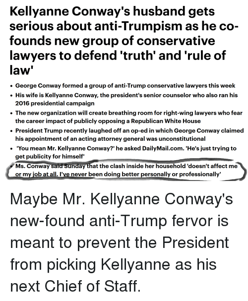 Conway, White House, and Affect: Kellyanne Conway's husband gets  serious about anti-Trumpism as he co-  founds new group of conservative  lawyers to defend 'truth' and 'rule of  law  . George Conway formed a group of anti-Trump conservative lawyers this week  . His wife is Kellyanne Conway, the president's senior counselor who also ran his  . The new organization will create breathing room for right-wing lawyers who fear  . President Trump recently laughed off an op-ed in which George Conway claimed  · 'You mean Mr. Kellyanne Conway?' he asked DailyMail.com. 'He's just trying to  2016 presidential campaign  the career impact of publicly opposing a Republican White House  his appointment of an acting attorney general was unconstitutional  get publicity for himself'  Ms. Conway said Sunday that the clash inside her household 'doesn't affect me  or my iob at all. I've never been doing better personally or professionally