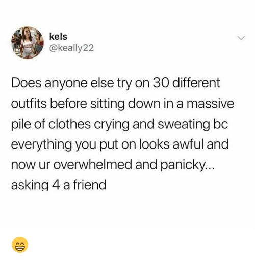 Clothes, Crying, and Memes: kels  @keally22  Does anyone else try on 30 different  outfits before sitting down in a massive  pile of clothes crying and sweating bc  everything you put on looks awful and  now ur overwhelmed and panicky  asking 4 a friend 😁