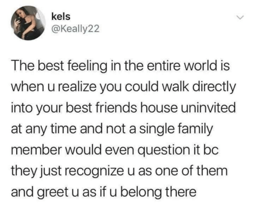 Family, Friends, and Best: kels  @Keally22  The best feeling in the entire world is  when u realize you could walk directly  into your best friends house uninvited  at any time and not a single family  member would even question it bc  they just recognize u as one of them  and greet u as if u belong there