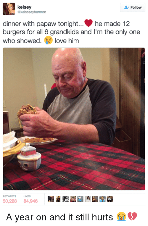 Dinner With Papaw Tonight: kelsey  Follow  @kelssseyharmon  dinner with papaw tonight... he made 12  burgers for all 6 grandkids and I'm the  only one  who showed  love him  RETVEETS LIKES A year on and it still hurts 😭💔
