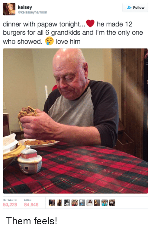 Dinner With Papaw Tonight: kelsey  Follow  @kelssseyharmon  dinner with papaw tonight... he made 12  burgers for all 6 grandkids and I'm the  only one  who showed  love him  RETVEETS LIKES Them feels!