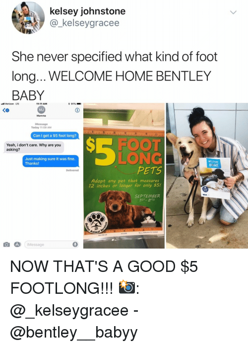 Verizon, Yeah, and Animal: kelsey johnstone  @_kelseygracee  She never specified what kind of foot  long... WELCOME HOME BENTLEY  BABY  Verizon LTE  く@  11:11 AM  MJ  Mamma  iMessage  Today 11:09 AM  Can I get a $5 foot long?  Yeah, i don't care. Why are you  asking?  LONG  PETS  Just making sure it was fine  Thanks  WEL OME  HOME  Delivered  Adopt any pet that measures  12 inches or longer for only $5.!  SEPTEMBER  75T- 8TH  Animal  iMessage  0 NOW THAT'S A GOOD $5 FOOTLONG!!! 📸: @_kelseygracee - @bentley__babyy