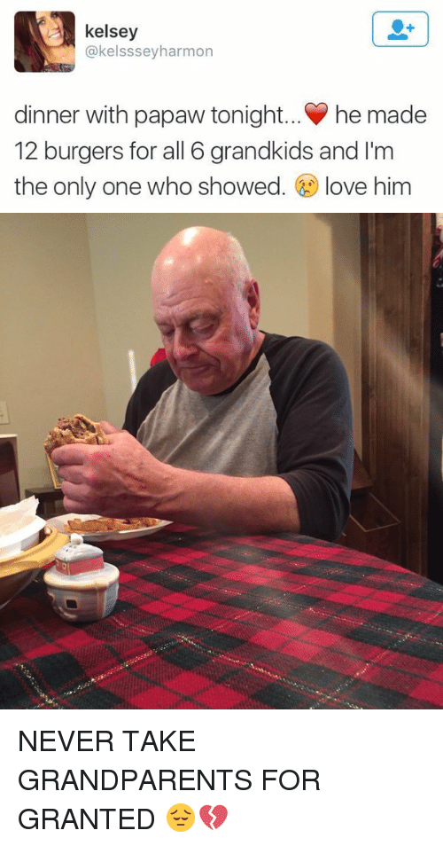 Dinner With Papaw Tonight: kelsey  @kelsssey harmon  dinner with papaw tonight... he made  12 burgers for all 6 grandkids and I'm  the only one who showed  love him NEVER TAKE GRANDPARENTS FOR GRANTED 😔💔