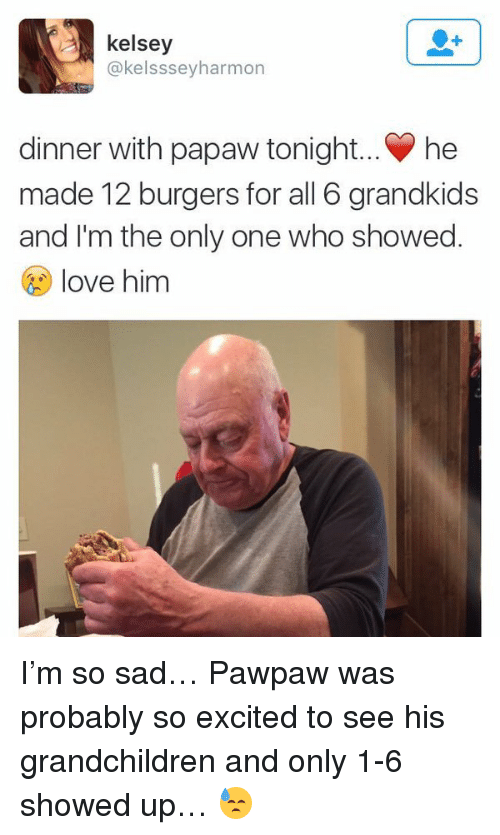 Dinner With Papaw Tonight: kelsey  @kelsssey harmon  dinner with papaw tonight... he  made 12 burgers for all 6 grandkids  and I'm the only one who showed.  love him I'm so sad… Pawpaw was probably so excited to see his grandchildren and only 1-6 showed up… 😓