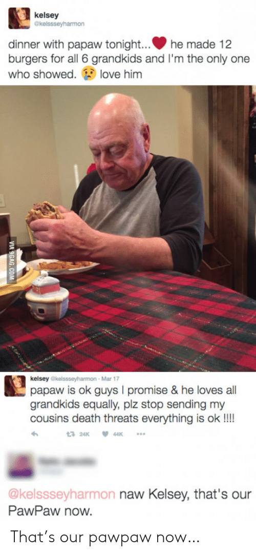 Dinner With Papaw Tonight: kelsey  @kelssseyharmon  dinner with papaw tonight...  burgers for all 6 grandkids and I'm the only one  who showed  he made 12  love him  kelsey @kelssseyharmon- Mar 17  papaw is ok guys I promise & he loves all  grandkids equally, plz stop sending my  cousins death threats everything is ok !!!  24K  44K  @kelssseyharmon naw Kelsey, that's our  PawPaw now.  VIA 9GAG.COM That's our pawpaw now…
