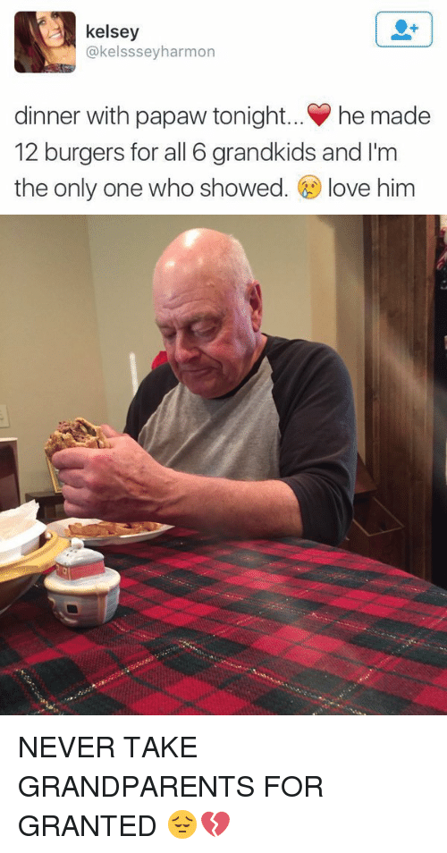 Dinner With Papaw Tonight: kelsey  @kelssseyharmon  dinner with papaw tonight... he made  12 burgers for all 6 grandkids and I'm  the only one who showed  love him NEVER TAKE GRANDPARENTS FOR GRANTED 😔💔