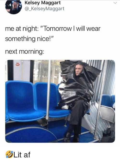 """Af, Memes, and Tomorrow: Kelsey Maggart  @_KelseyMaggart  me at night: """"Tomorrow l will wear  something nice!""""  next morning: 🤣Lit af"""