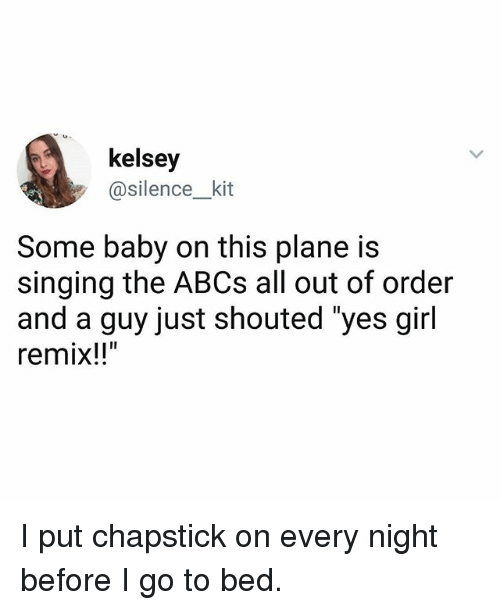 "Ironic, Singing, and Girl: kelsey  @silence_kit  Some baby on this plane is  singing the ABCs all out of order  and a guy just shouted ""yes girl  remix!! I put chapstick on every night before I go to bed."