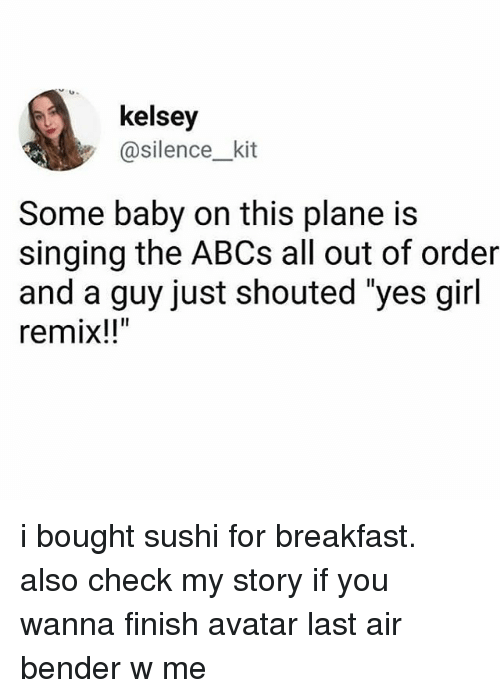 "Singing, Tumblr, and Avatar: kelsey  @silence_kit  Some baby on this plane is  singing the ABCs all out of order  and a guy just shouted ""yes girl  remix!!"" i bought sushi for breakfast. also check my story if you wanna finish avatar last air bender w me"