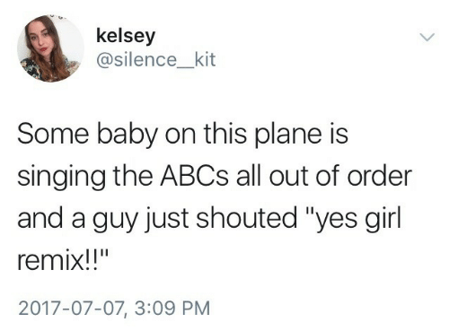 """Singing, Girl, and Silence: kelsey  @silence_kit  Some baby on this plane is  singing the ABCs all out of order  and a guy just shouted """"yes girl  remix!!""""  2017-07-07, 3:09 PM"""