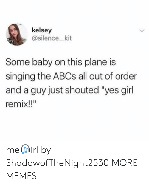 "kit: kelsey  @silence_kit  Some baby on this plane is  singing the ABCS all out of order  and a guy just shouted ""yes girl  remix!!"" me?irl by ShadowofTheNight2530 MORE MEMES"