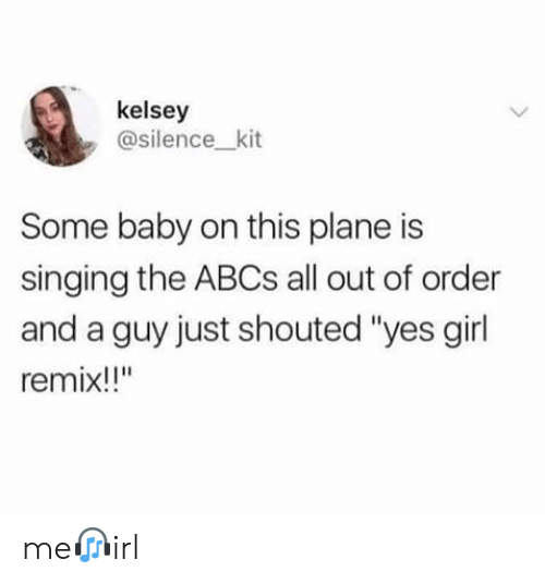 "kit: kelsey  @silence_kit  Some baby on this plane is  singing the ABCS all out of order  and a guy just shouted ""yes girl  remix!!"" me?irl"