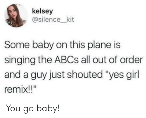 "Silence: kelsey  @silence_kit  Some baby on this plane is  singing the ABCS all out of order  and a guy just shouted ""yes girl  remix!!"" You go baby!"