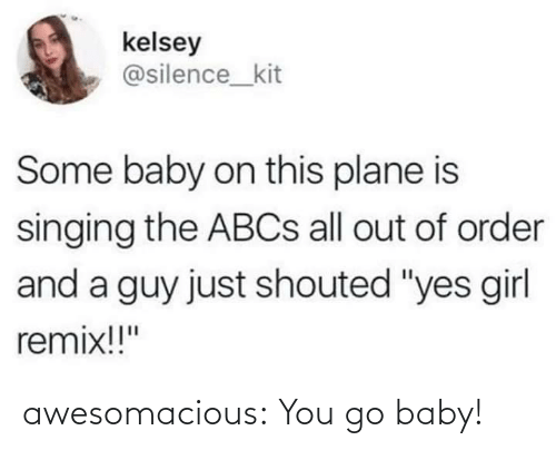 "Silence: kelsey  @silence_kit  Some baby on this plane is  singing the ABCS all out of order  and a guy just shouted ""yes girl  remix!!"" awesomacious:  You go baby!"